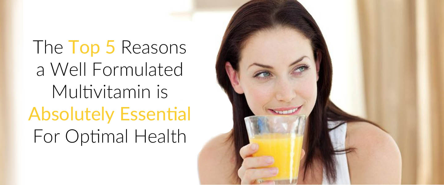 The Top 5 Reasons a Well Formulated Multivitamin is Absolutely Essential For Optimal Health